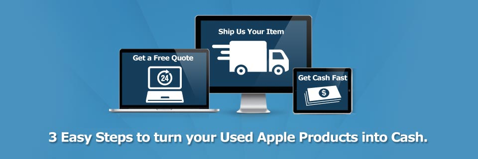 Cash for your Apple Products in 3 Easy Steps.  Start Now.